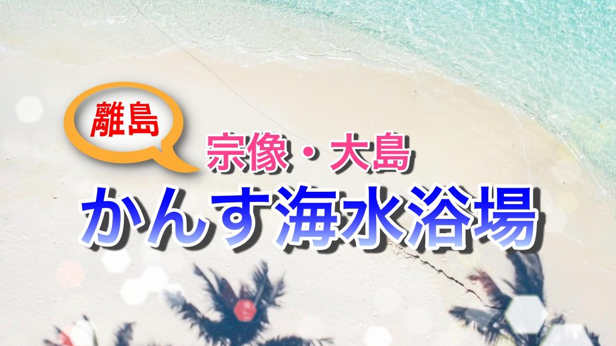 かんす海水浴場(宗像・大島) ビーチ情報2021